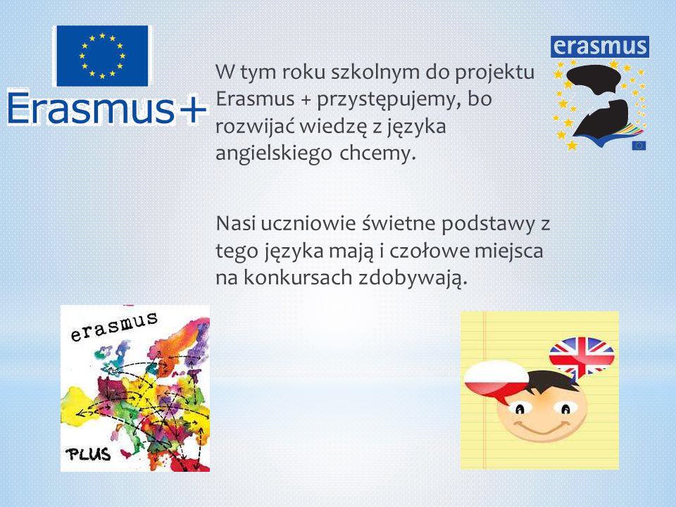 W tym roku szkolnym do projektu Erasmus + przystępujemy, bo rozwijać wiedzę z języka angielskiego chcemy. Nasi uczniowie świetne podstawy z tego język