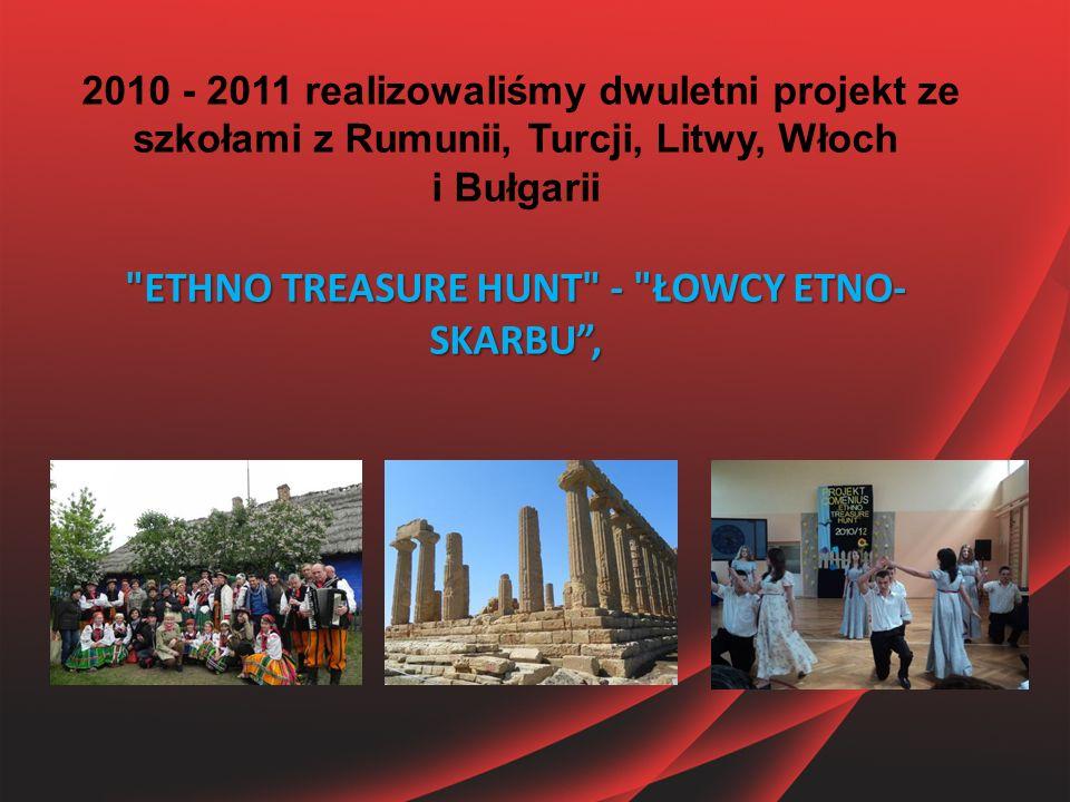ETHNO TREASURE HUNT - ŁOWCY ETNO- SKARBU , 2010 - 2011 realizowaliśmy dwuletni projekt ze szkołami z Rumunii, Turcji, Litwy, Włoch i Bułgarii ETHNO TREASURE HUNT - ŁOWCY ETNO- SKARBU ,