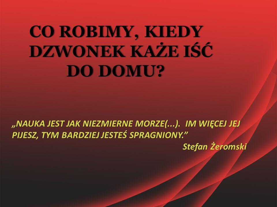 """CO ROBIMY, KIEDY DZWONEK KAŻE IŚĆ DO DOMU? """"NAUKA JEST JAK NIEZMIERNE MORZE(...). IM WIĘCEJ JEJ PIJESZ, TYM BARDZIEJ JESTEŚ SPRAGNIONY."""" Stefan Żeroms"""