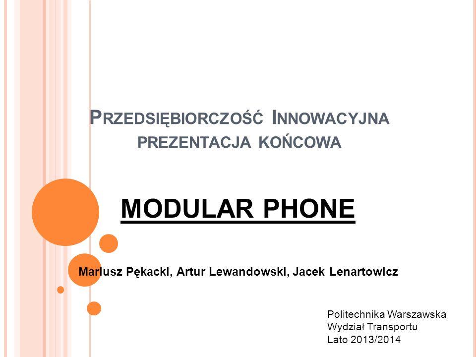 P RZEDSIĘBIORCZOŚĆ I NNOWACYJNA PREZENTACJA KOŃCOWA MODULAR PHONE Mariusz Pękacki, Artur Lewandowski, Jacek Lenartowicz Politechnika Warszawska Wydzia