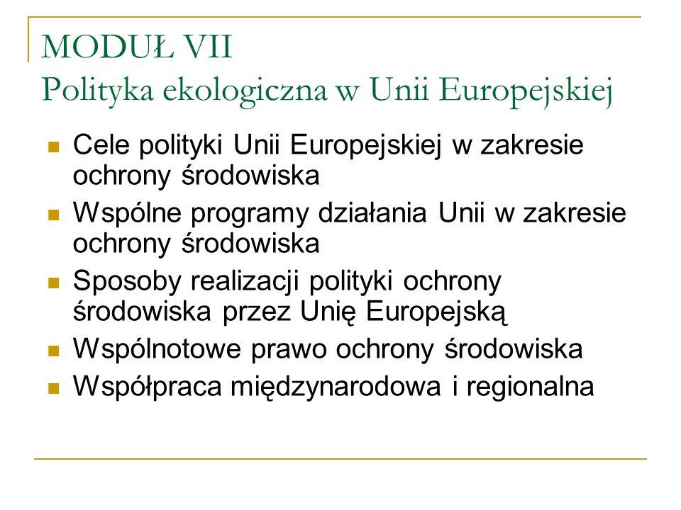 MODUŁ VII Polityka ekologiczna w Unii Europejskiej Cele polityki Unii Europejskiej w zakresie ochrony środowiska Wspólne programy działania Unii w zakresie ochrony środowiska Sposoby realizacji polityki ochrony środowiska przez Unię Europejską Wspólnotowe prawo ochrony środowiska Współpraca międzynarodowa i regionalna