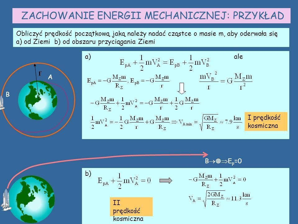 ZACHOWANIE ENERGII MECHANICZNEJ: PRZYKŁAD Obliczyć prędkość początkową jaką należy nadać cząstce o masie m, aby oderwała się a) od Ziemi b) od obszaru przyciągania Ziemi A B a)ale I prędkość kosmiczna B    E p =0 b) II prędkość kosmiczna