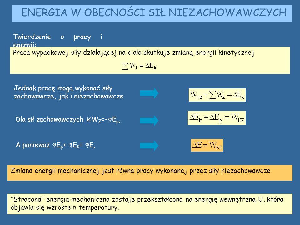 ENERGIA W OBECNOŚCI SIŁ NIEZACHOWAWCZYCH Zmiana energii mechanicznej jest równa pracy wykonanej przez siły niezachowawcze Twierdzenie o pracy i energii: Praca wypadkowej siły działającej na ciało skutkuje zmianą energii kinetycznej Jednak pracę mogą wykonać siły zachowawcze, jak i niezachowawcze Dla sił zachowawczych  W Z =-  E p, A ponieważ  E p +  E K =  E, Stracona energia mechaniczna zostaje przekształcona na energię wewnętrzną U, która objawia się wzrostem temperatury.