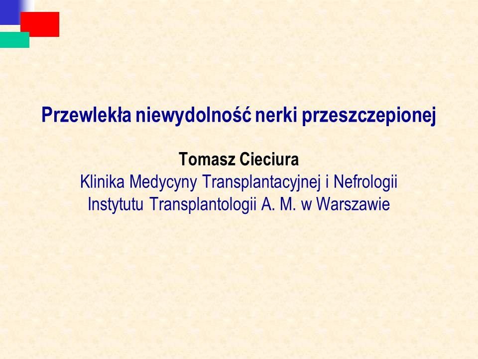Przewlekła niewydolność nerki przeszczepionej Tomasz Cieciura Klinika Medycyny Transplantacyjnej i Nefrologii Instytutu Transplantologii A. M. w Warsz