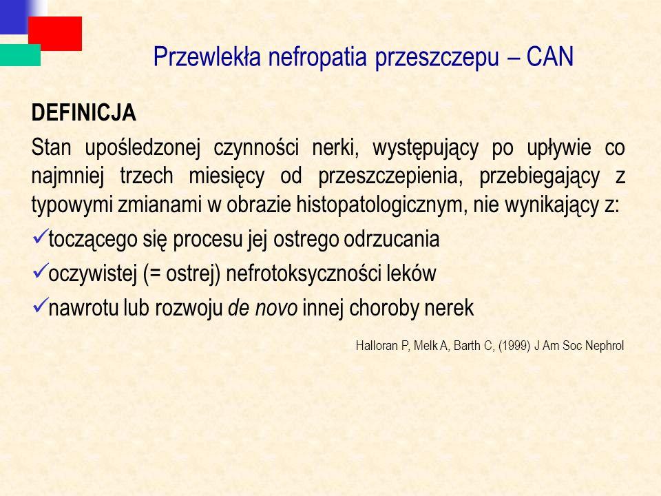 Przewlekła nefropatia przeszczepu – CAN DEFINICJA Stan upośledzonej czynności nerki, występujący po upływie co najmniej trzech miesięcy od przeszczepienia, przebiegający z typowymi zmianami w obrazie histopatologicznym, nie wynikający z: toczącego się procesu jej ostrego odrzucania oczywistej (= ostrej) nefrotoksyczności leków nawrotu lub rozwoju de novo innej choroby nerek Halloran P, Melk A, Barth C, (1999) J Am Soc Nephrol
