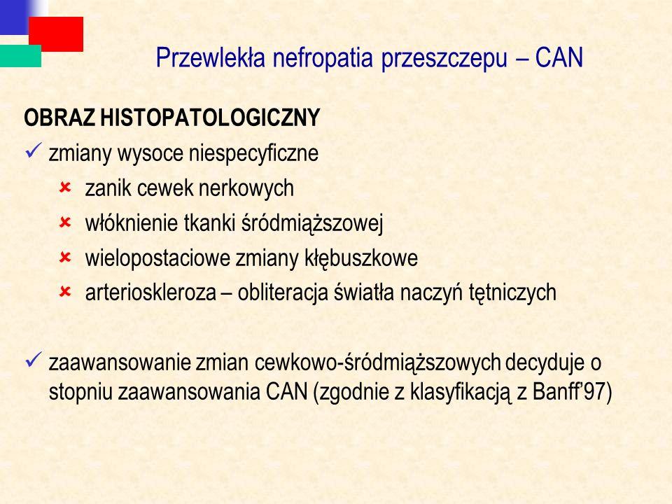 Przewlekła nefropatia przeszczepu – CAN OBRAZ HISTOPATOLOGICZNY zmiany wysoce niespecyficzne  zanik cewek nerkowych  włóknienie tkanki śródmiąższowej  wielopostaciowe zmiany kłębuszkowe  arterioskleroza – obliteracja światła naczyń tętniczych zaawansowanie zmian cewkowo-śródmiąższowych decyduje o stopniu zaawansowania CAN (zgodnie z klasyfikacją z Banff'97)