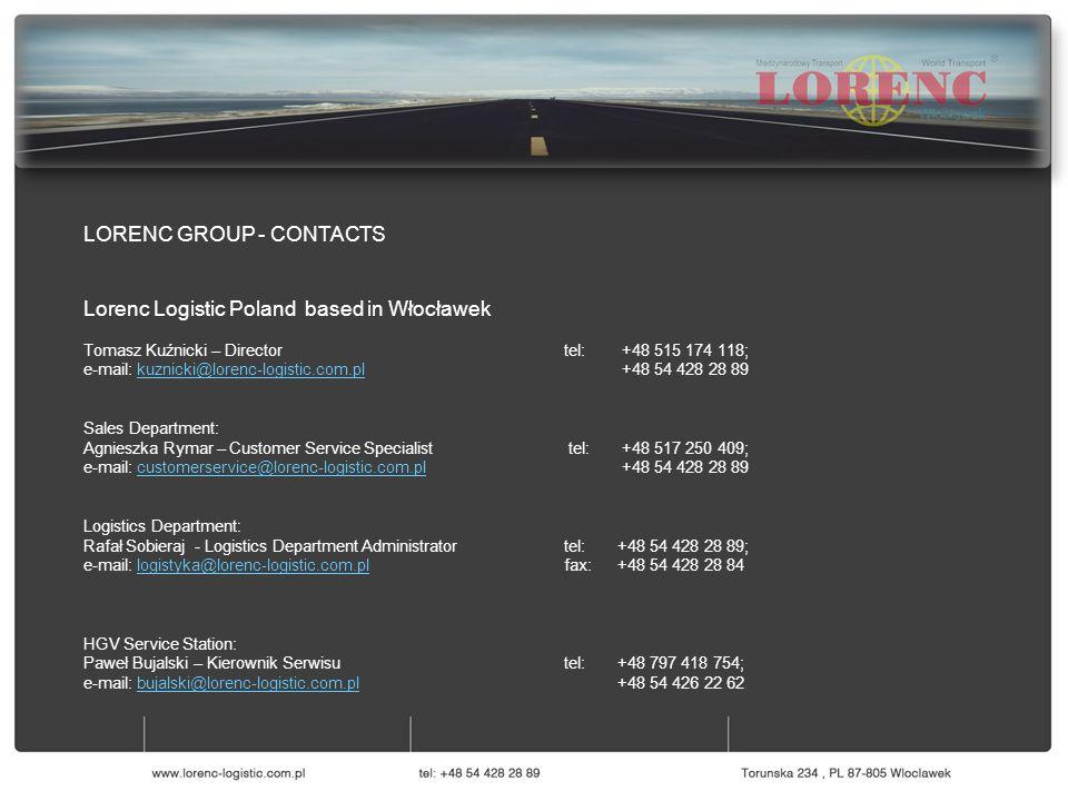 LORENC GROUP - CONTACTS Lorenc Logistic Poland based in Włocławek Tomasz Kuźnicki – Director tel: +48 515 174 118; e-mail: kuznicki@lorenc-logistic.com.pl +48 54 428 28 89kuznicki@lorenc-logistic.com.pl Sales Department: Agnieszka Rymar – Customer Service Specialist tel: +48 517 250 409; e-mail: customerservice@lorenc-logistic.com.pl +48 54 428 28 89customerservice@lorenc-logistic.com.pl Logistics Department: Rafał Sobieraj - Logistics Department Administratortel:+48 54 428 28 89; e-mail: logistyka@lorenc-logistic.com.pl fax:+48 54 428 28 84logistyka@lorenc-logistic.com.pl HGV Service Station: Paweł Bujalski – Kierownik Serwisutel: +48 797 418 754; e-mail: bujalski@lorenc-logistic.com.pl +48 54 426 22 62bujalski@lorenc-logistic.com.pl