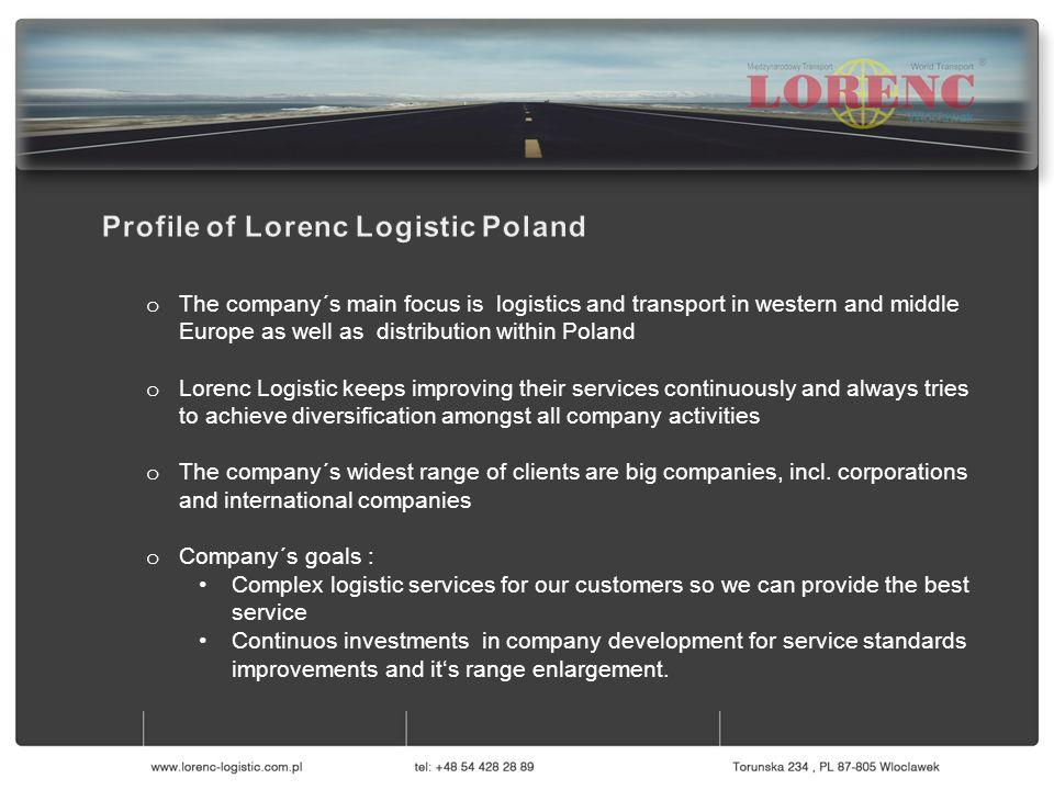 o Firma głównie skupia się na logistyce i transporcie w Europie zachodniej i środkowej, jak również dystrybucji na terenie Polski o Lorenc Logistic nieustająco ulepsza swoje standardy i zawsze dąży do równowagi w dywersyfikacji zakresu swoich usług o Najszerszy zakres działania Lorenc Logistic Polska dotyczy dużych firm, w tym korporacji i międzynarodowych spółek o Cele firmy: Kompleksowe usługi logistyczne celem dostarczenia najlepszych rozwiązań swoim klientom Ciągłe inwestycje w rozwój firmy dla ulepszania standardów obsługi i rozszerzania zakresu świadczonych usług o The company´s main focus is logistics and transport in western and middle Europe as well as distribution within Poland o Lorenc Logistic keeps improving their services continuously and always tries to achieve diversification amongst all company activities o The company´s widest range of clients are big companies, incl.