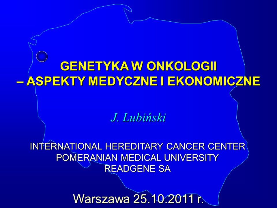GENETYKA W ONKOLOGII – ASPEKTY MEDYCZNE I EKONOMICZNE J. Lubiński INTERNATIONAL HEREDITARY CANCER CENTER POMERANIAN MEDICAL UNIVERSITY READGENE SA War