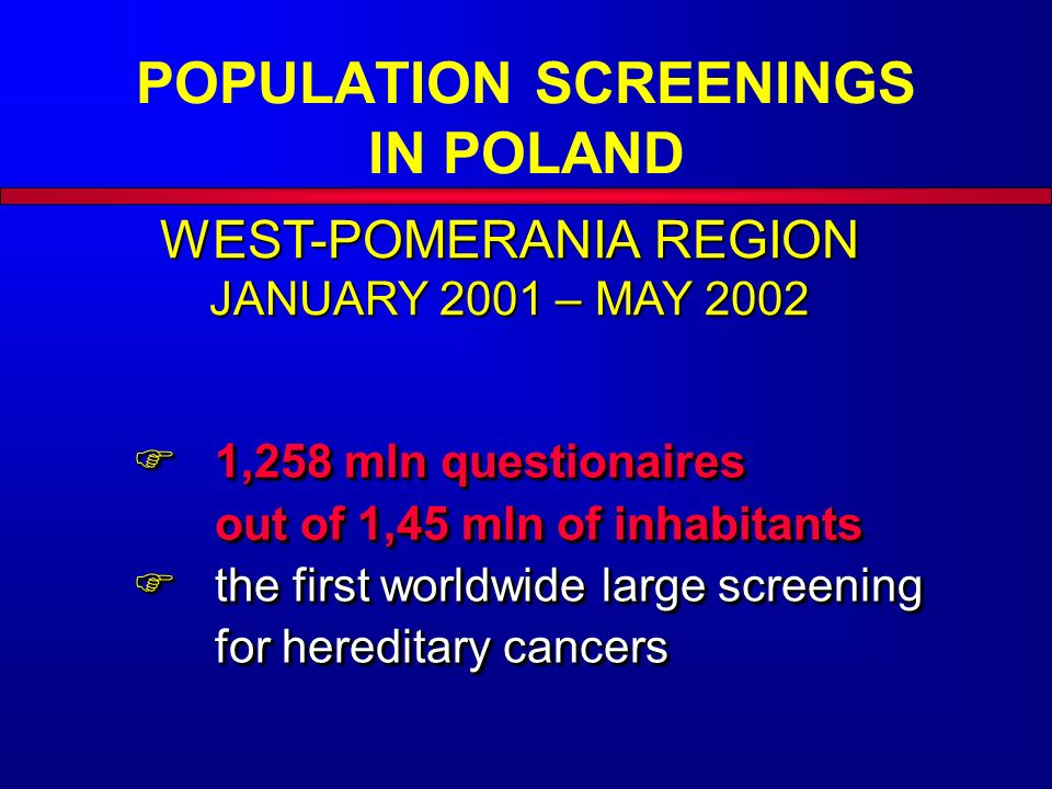 WEST-POMERANIA REGION JANUARY 2001 – MAY 2002  1,258 mln questionaires out of 1,45 mln of inhabitants  the first worldwide large screening for hereditary cancers  1,258 mln questionaires out of 1,45 mln of inhabitants  the first worldwide large screening for hereditary cancers POPULATION SCREENINGS IN POLAND