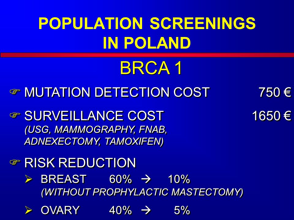 BRCA 1  MUTATION DETECTION COST750 €  SURVEILLANCE COST1650 € (USG, MAMMOGRAPHY, FNAB, ADNEXECTOMY, TAMOXIFEN)  RISK REDUCTION  BREAST60%  10% (WITHOUT PROPHYLACTIC MASTECTOMY)  OVARY40%  5%  MUTATION DETECTION COST750 €  SURVEILLANCE COST1650 € (USG, MAMMOGRAPHY, FNAB, ADNEXECTOMY, TAMOXIFEN)  RISK REDUCTION  BREAST60%  10% (WITHOUT PROPHYLACTIC MASTECTOMY)  OVARY40%  5% POPULATION SCREENINGS IN POLAND