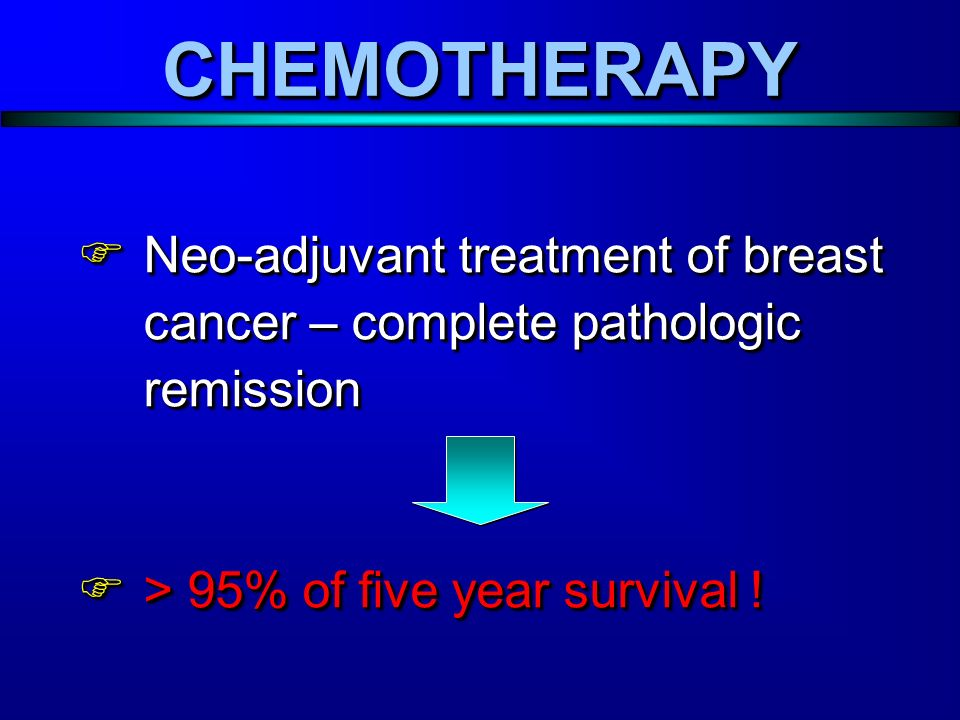  Neo-adjuvant treatment of breast cancer – complete pathologic remission  > 95% of five year survival .