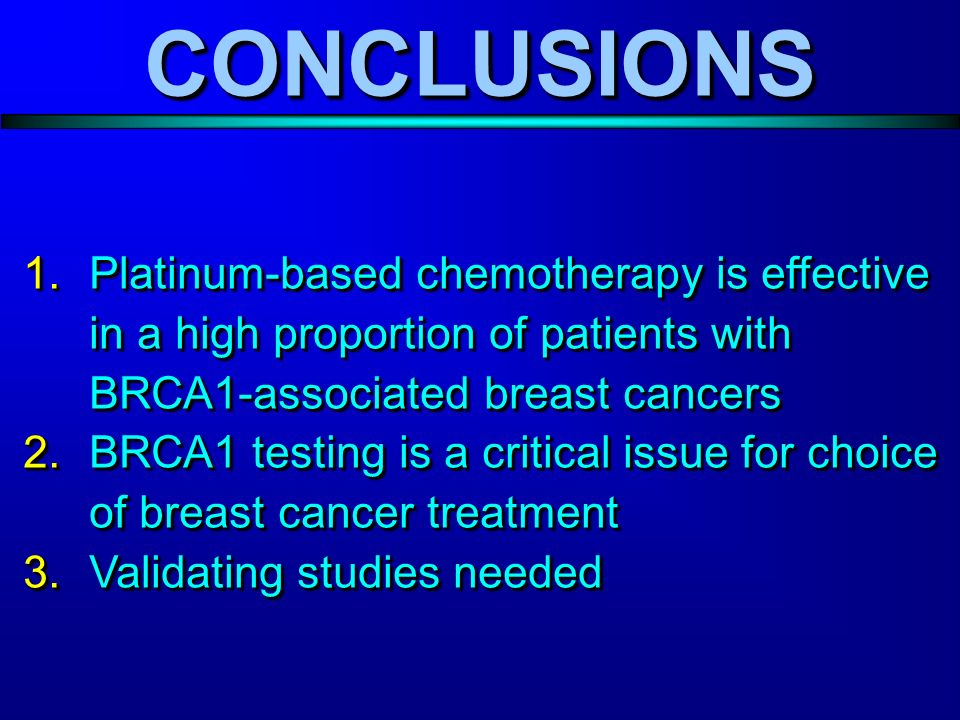 CONCLUSIONSCONCLUSIONS 1.Platinum-based chemotherapy is effective in a high proportion of patients with BRCA1-associated breast cancers 2.BRCA1 testing is a critical issue for choice of breast cancer treatment 3.Validating studies needed 1.Platinum-based chemotherapy is effective in a high proportion of patients with BRCA1-associated breast cancers 2.BRCA1 testing is a critical issue for choice of breast cancer treatment 3.Validating studies needed