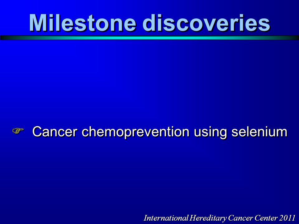 Milestone discoveries  Cancer chemoprevention using selenium International Hereditary Cancer Center 2011