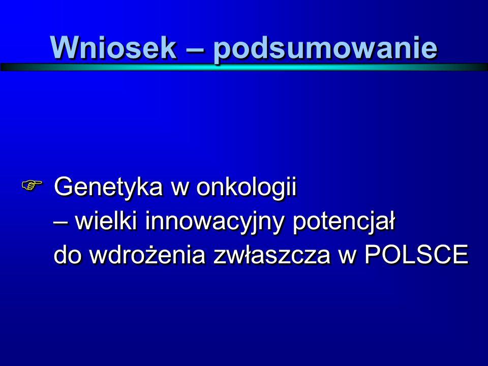 Wniosek – podsumowanie  Genetyka w onkologii – wielki innowacyjny potencjał do wdrożenia zwłaszcza w POLSCE