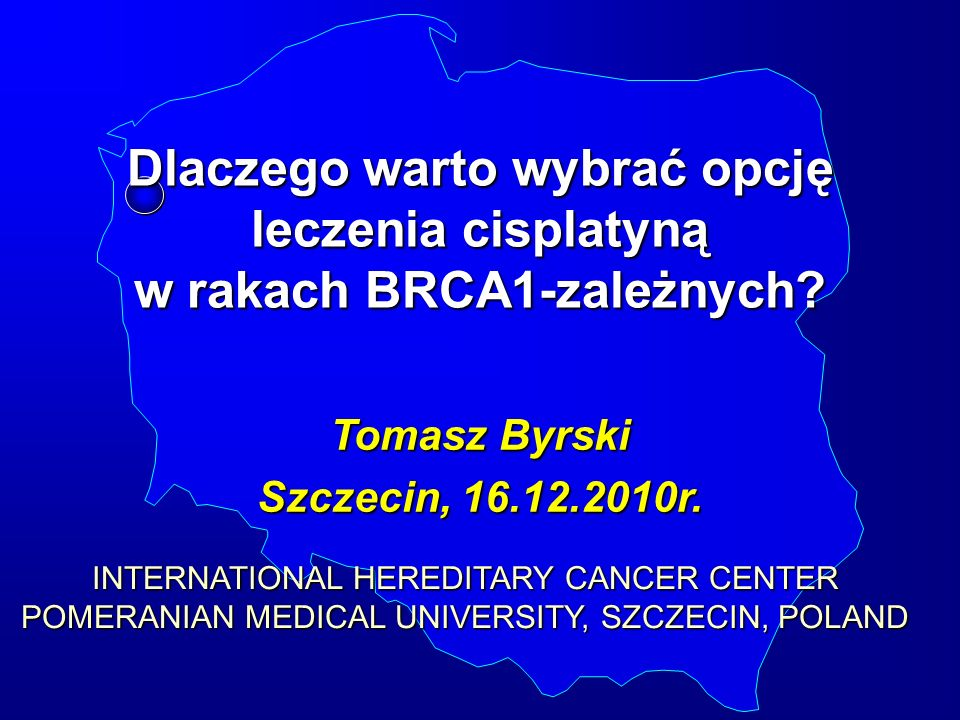 Dlaczego warto wybrać opcję leczenia cisplatyną w rakach BRCA1-zależnych? Tomasz Byrski Szczecin, 16.12.2010r. INTERNATIONAL HEREDITARY CANCER CENTER