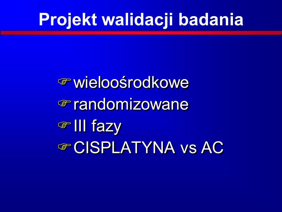 Projekt walidacji badania  wieloośrodkowe  randomizowane  III fazy  CISPLATYNA vs AC  wieloośrodkowe  randomizowane  III fazy  CISPLATYNA vs AC