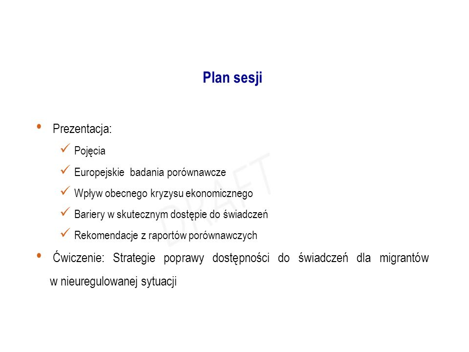 Prezentacja: Pojęcia Europejskie badania porównawcze Wpływ obecnego kryzysu ekonomicznego Bariery w skutecznym dostępie do świadczeń Rekomendacje z raportów porównawczych Ćwiczenie: Strategie poprawy dostępności do świadczeń dla migrantów w nieuregulowanej sytuacji Plan sesji