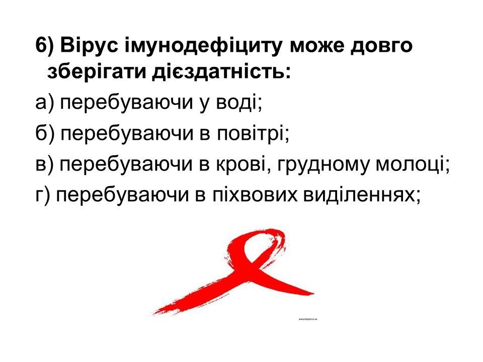 6) Вірус імунодефіциту може довго зберігати дієздатність: а) перебуваючи у воді; б) перебуваючи в повітрі; в) перебуваючи в крові, грудному молоці; г) перебуваючи в піхвових виділеннях;