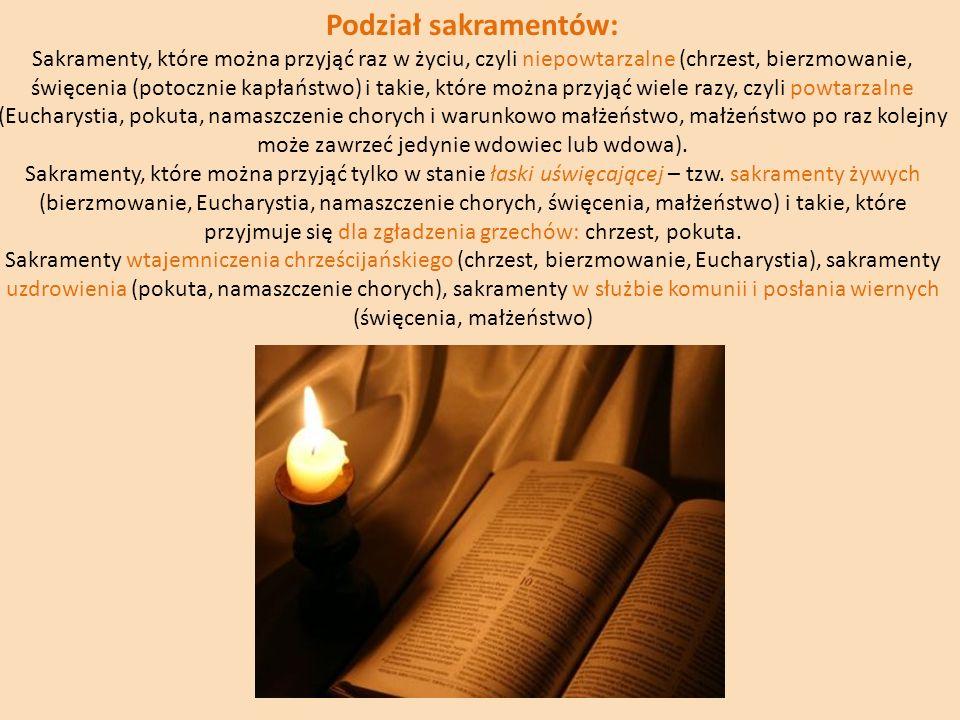 Podział sakramentów: Sakramenty, które można przyjąć raz w życiu, czyli niepowtarzalne (chrzest, bierzmowanie, święcenia (potocznie kapłaństwo) i taki