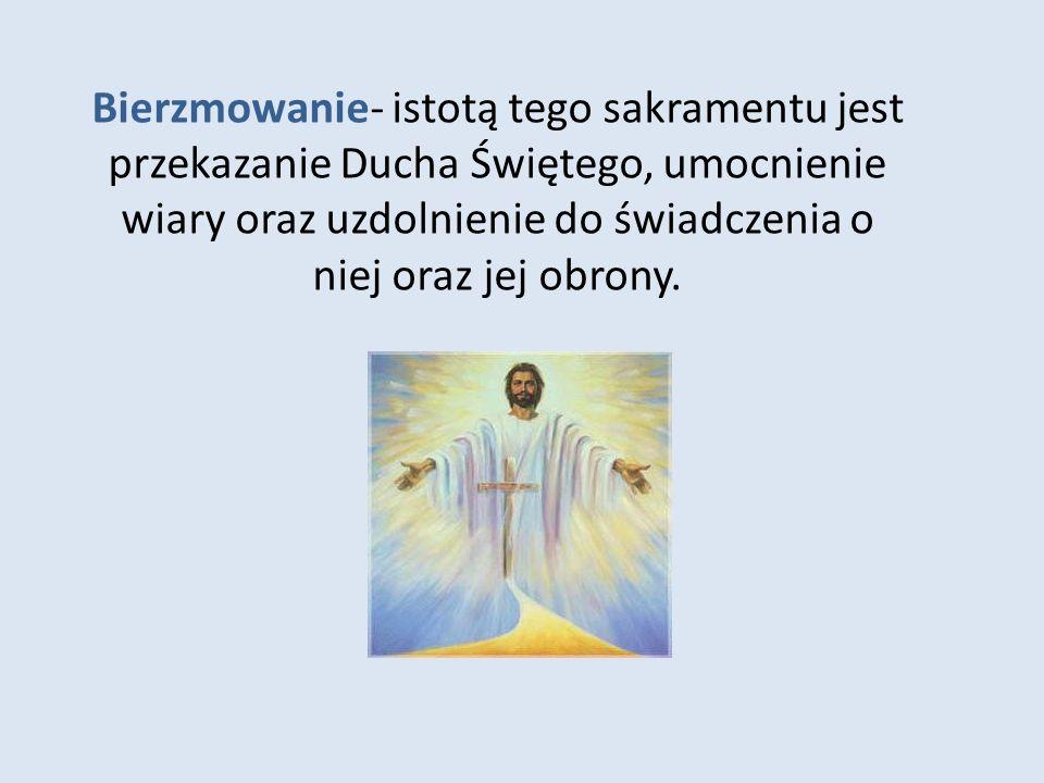 Bierzmowanie- istotą tego sakramentu jest przekazanie Ducha Świętego, umocnienie wiary oraz uzdolnienie do świadczenia o niej oraz jej obrony.