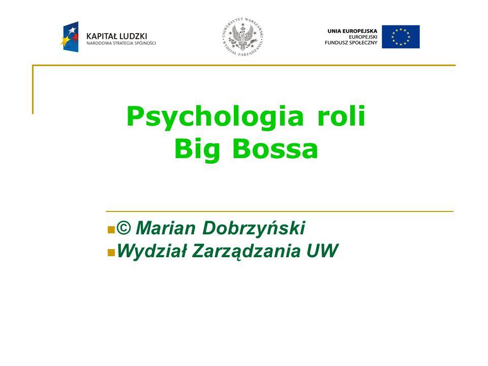 Psychologia roli Big Bossa © Marian Dobrzyński Wydział Zarządzania UW