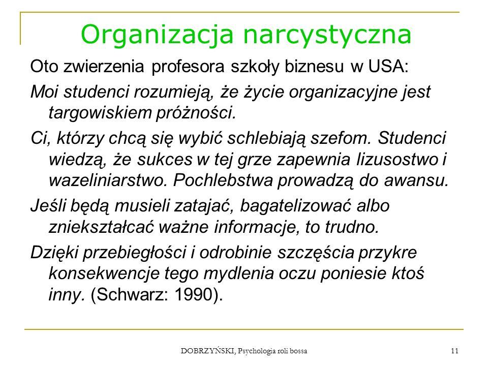 DOBRZYŃSKI, Psychologia roli bossa Organizacja narcystyczna Oto zwierzenia profesora szkoły biznesu w USA: Moi studenci rozumieją, że życie organizacyjne jest targowiskiem próżności.