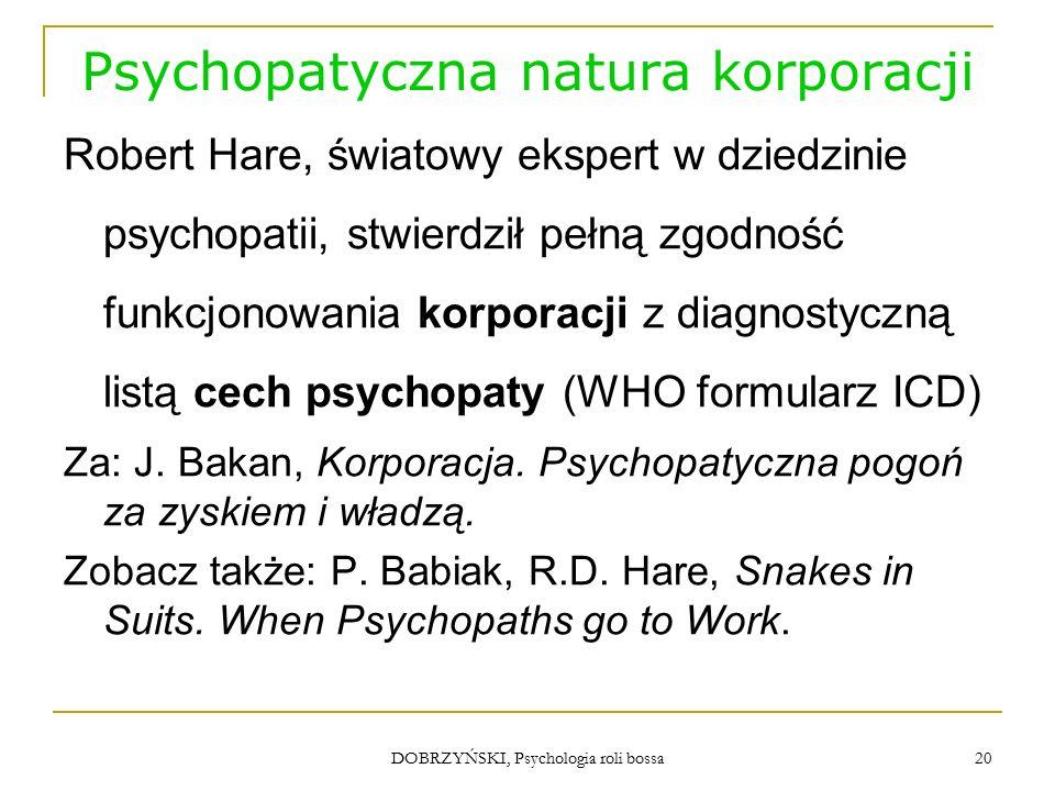 """DOBRZYŃSKI, Psychologia roli bossa Psychopatyczna natura korporacji Korporacje, tak jak ludzie psychopaci:  są nieodpowiedzialne, gdyż """"w dążeniu do zaspokojenia swych celów wszyscy inni są narażani na niebezpieczeństwo ;  usiłują """"manipulować wszystkim, łącznie z opinią publiczną ; 21"""
