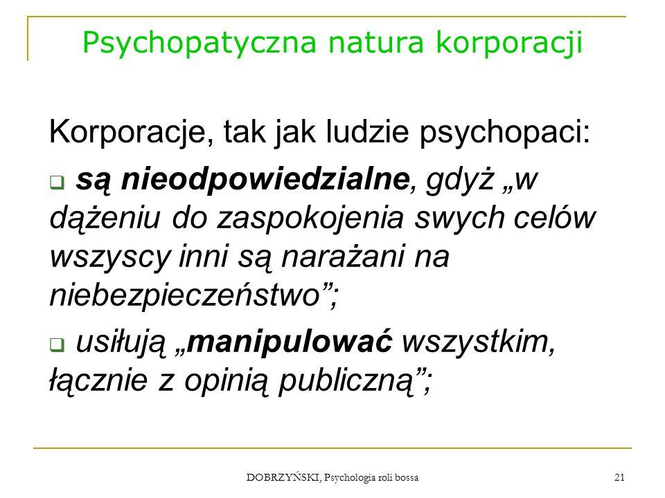 """DOBRZYŃSKI, Psychologia roli bossa Psychopatyczna natura korporacji  przejawiają megalomanię głosząc: """"to my jesteśmy najlepsi ;  wykazują brak empatii i tendencje aspołeczne, nie przejmują się losem swoich ofiar; 22"""