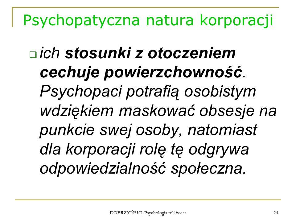DOBRZYŃSKI, Psychologia roli bossa Psychopatyczna natura korporacji  ich stosunki z otoczeniem cechuje powierzchowność.