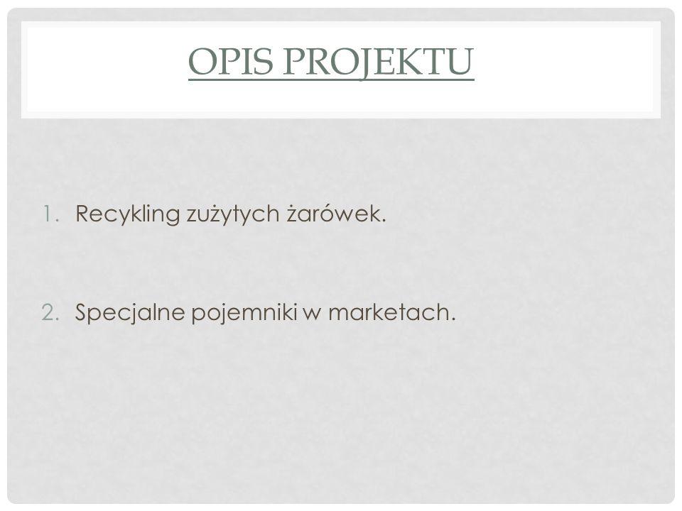 OPIS PROJEKTU 1.Recykling zużytych żarówek. 2.Specjalne pojemniki w marketach.