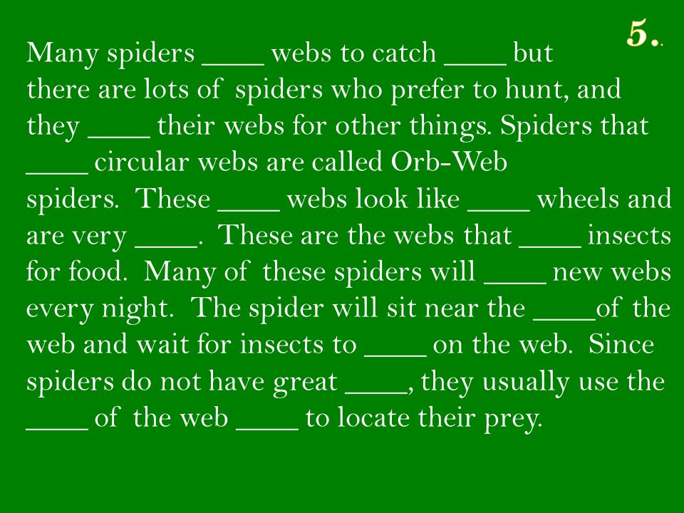 Many spiders ____ webs to catch ____ but there are lots of spiders who prefer to hunt, and they ____ their webs for other things.