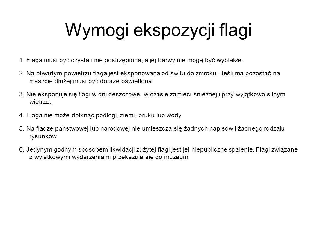 Wymogi ekspozycji flagi 1. Flaga musi być czysta i nie postrzępiona, a jej barwy nie mogą być wyblakłe. 2. Na otwartym powietrzu flaga jest eksponowan