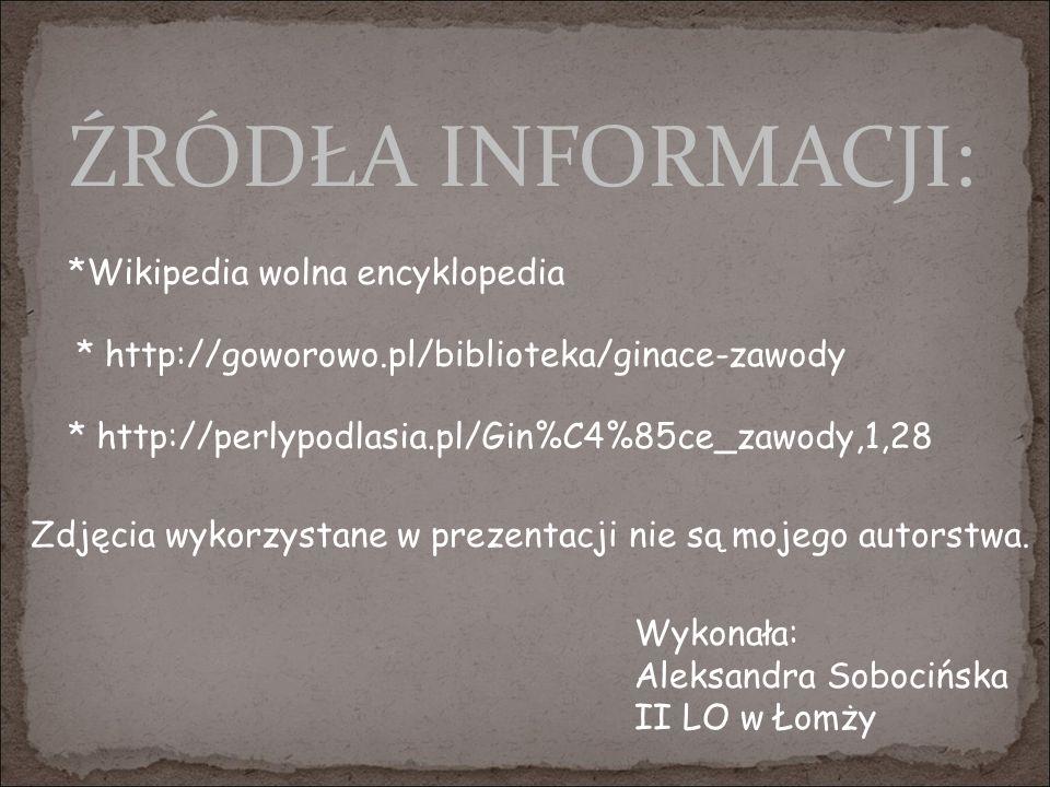 ŹRÓDŁA INFORMACJI: * http://goworowo.pl/biblioteka/ginace-zawody * http://perlypodlasia.pl/Gin%C4%85ce_zawody,1,28 *Wikipedia wolna encyklopedia Zdjęc