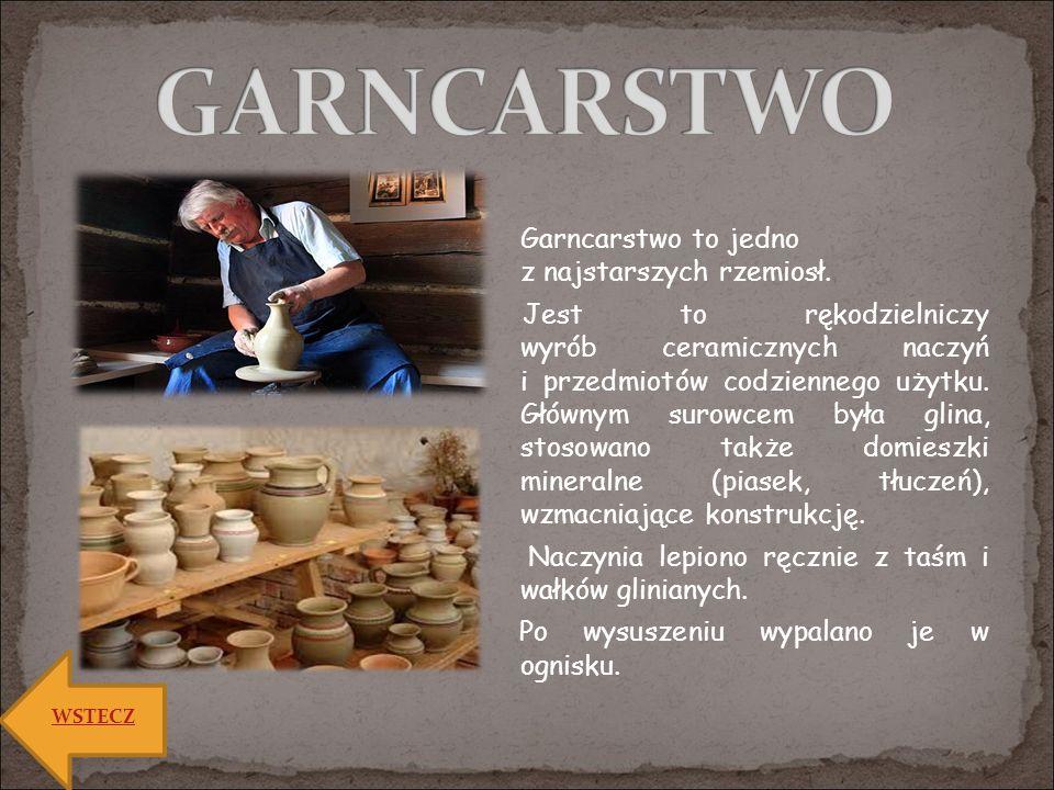Garncarstwo to jedno z najstarszych rzemiosł. Jest to rękodzielniczy wyrób ceramicznych naczyń i przedmiotów codziennego użytku. Głównym surowcem była