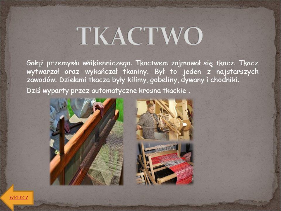 Gałąź przemysłu włókienniczego. Tkactwem zajmował się tkacz. Tkacz wytwarzał oraz wykańczał tkaniny. Był to jeden z najstarszych zawodów. Dziełami tka