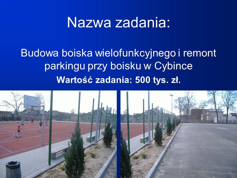 Nazwa zadania: Budowa boiska wielofunkcyjnego i remont parkingu przy boisku w Cybince Wartość zadania: 500 tys.