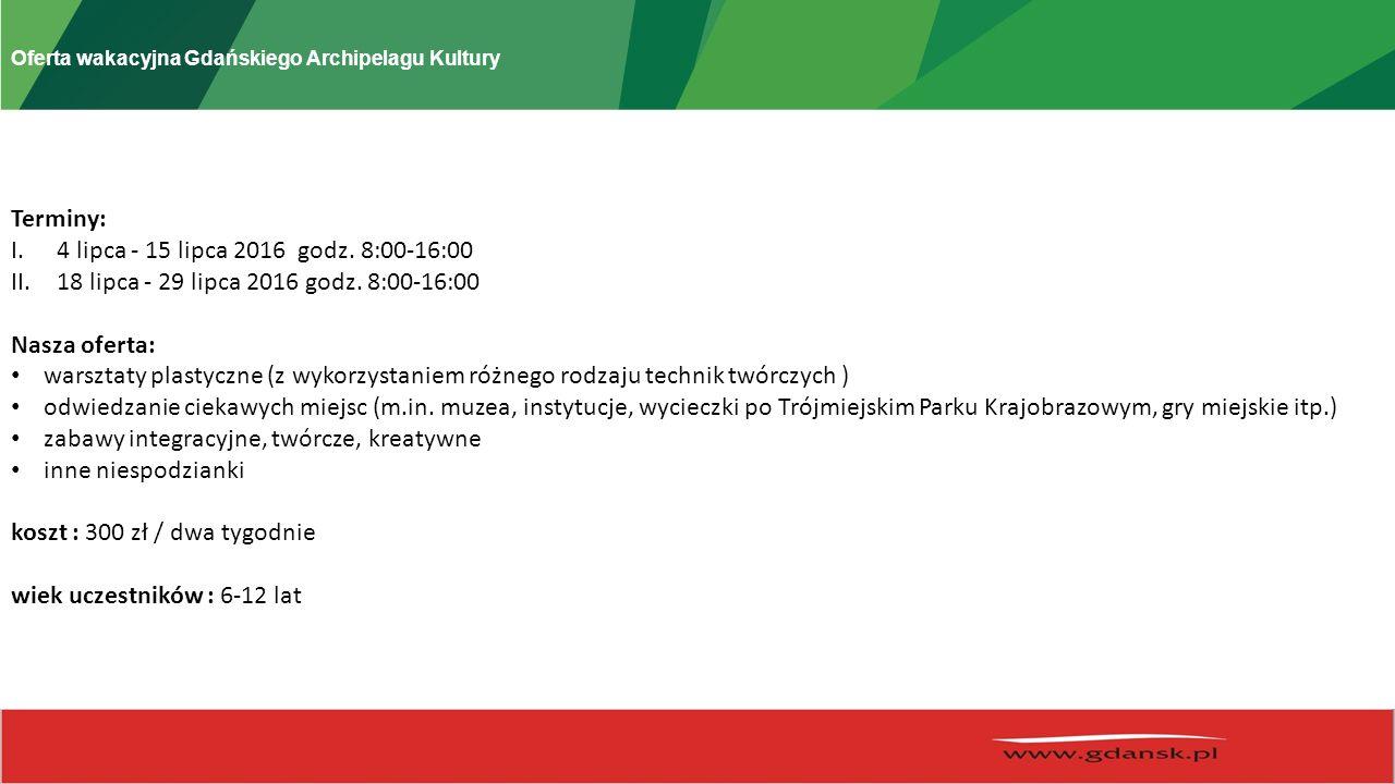 Oferta wakacyjna Gdańskiego Archipelagu Kultury Terminy: I.4 lipca - 15 lipca 2016 godz.