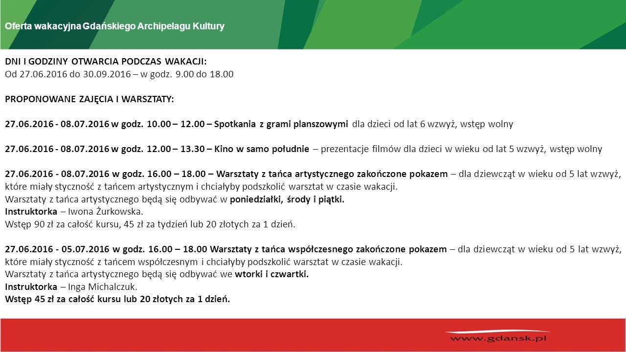 Oferta wakacyjna Gdańskiego Archipelagu Kultury DNI I GODZINY OTWARCIA PODCZAS WAKACJI: Od 27.06.2016 do 30.09.2016 – w godz.