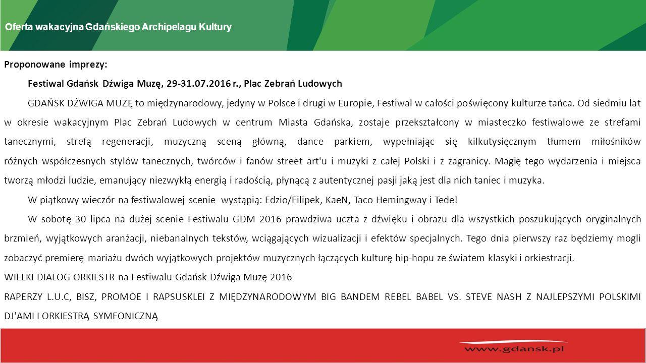 Oferta wakacyjna Gdańskiego Archipelagu Kultury Proponowane imprezy: Festiwal Gdańsk Dźwiga Muzę, 29-31.07.2016 r., Plac Zebrań Ludowych GDAŃSK DŹWIGA MUZĘ to międzynarodowy, jedyny w Polsce i drugi w Europie, Festiwal w całości poświęcony kulturze tańca.