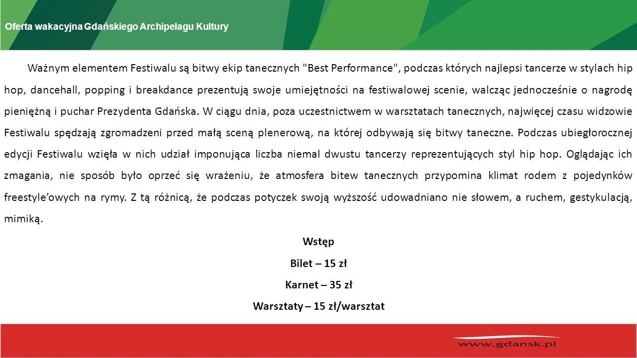 Oferta wakacyjna Gdańskiego Archipelagu Kultury Ważnym elementem Festiwalu są bitwy ekip tanecznych Best Performance , podczas których najlepsi tancerze w stylach hip hop, dancehall, popping i breakdance prezentują swoje umiejętności na festiwalowej scenie, walcząc jednocześnie o nagrodę pieniężną i puchar Prezydenta Gdańska.