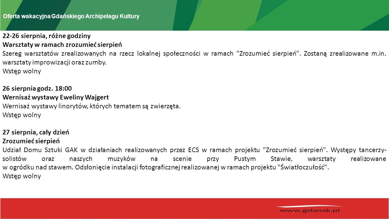 Oferta wakacyjna Gdańskiego Archipelagu Kultury 22-26 sierpnia, różne godziny Warsztaty w ramach zrozumieć sierpień Szereg warsztatów zrealizowanych na rzecz lokalnej społeczności w ramach Zrozumieć sierpień .