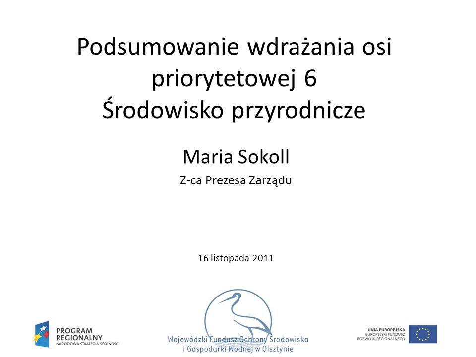 Podsumowanie wdrażania osi priorytetowej 6 Środowisko przyrodnicze Maria Sokoll Z-ca Prezesa Zarządu 16 listopada 2011