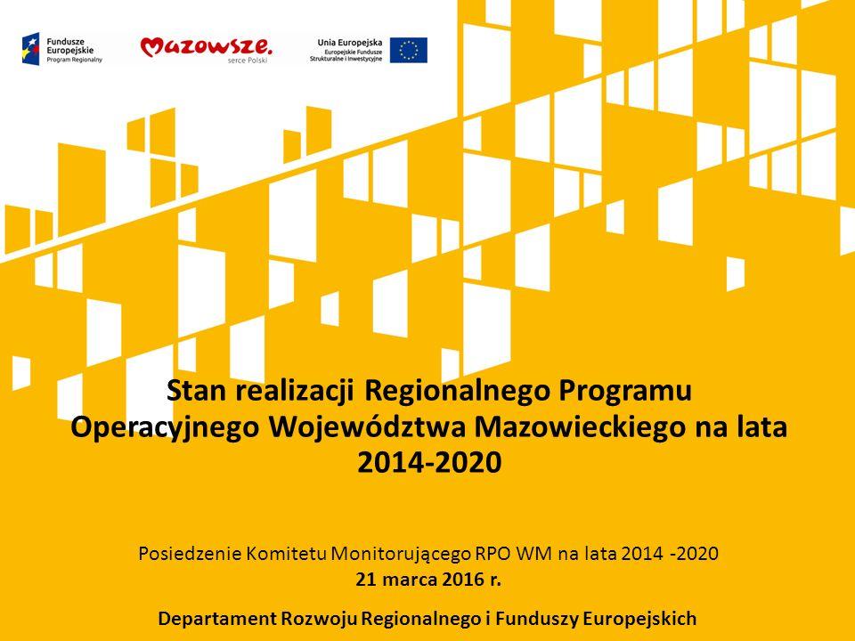 Stan realizacji Regionalnego Programu Operacyjnego Województwa Mazowieckiego na lata 2014-2020 Posiedzenie Komitetu Monitorującego RPO WM na lata 2014 -2020 21 marca 2016 r.