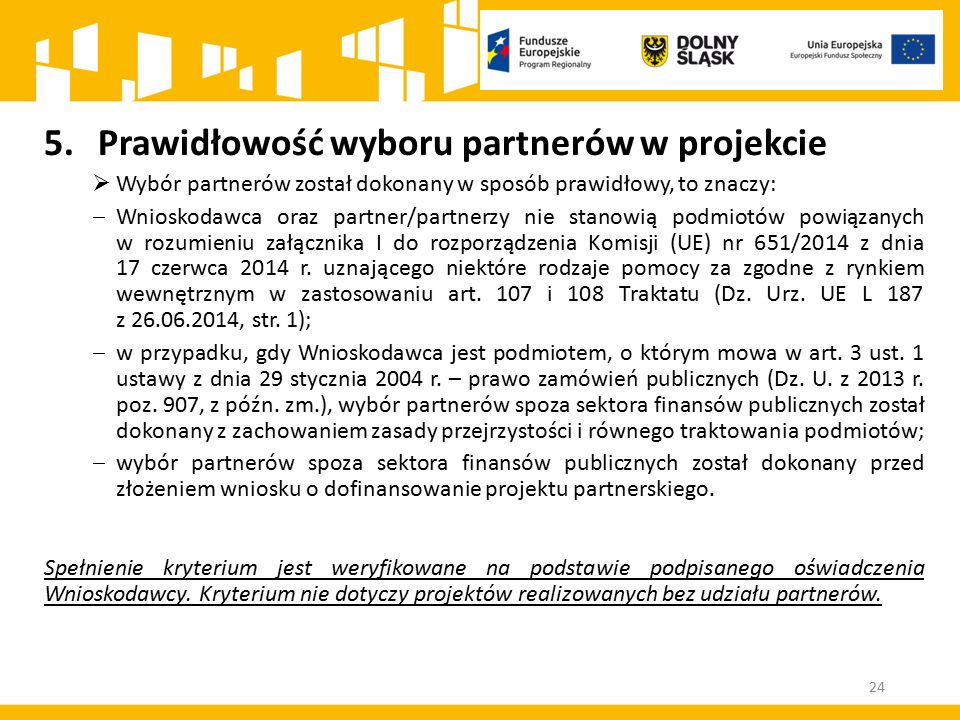 24 5.Prawidłowość wyboru partnerów w projekcie  Wybór partnerów został dokonany w sposób prawidłowy, to znaczy:  Wnioskodawca oraz partner/partnerzy nie stanowią podmiotów powiązanych w rozumieniu załącznika I do rozporządzenia Komisji (UE) nr 651/2014 z dnia 17 czerwca 2014 r.