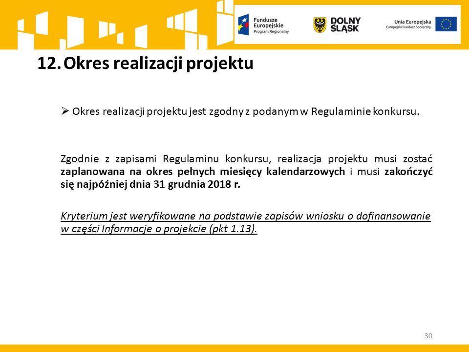 12.Okres realizacji projektu  Okres realizacji projektu jest zgodny z podanym w Regulaminie konkursu. Zgodnie z zapisami Regulaminu konkursu, realiza
