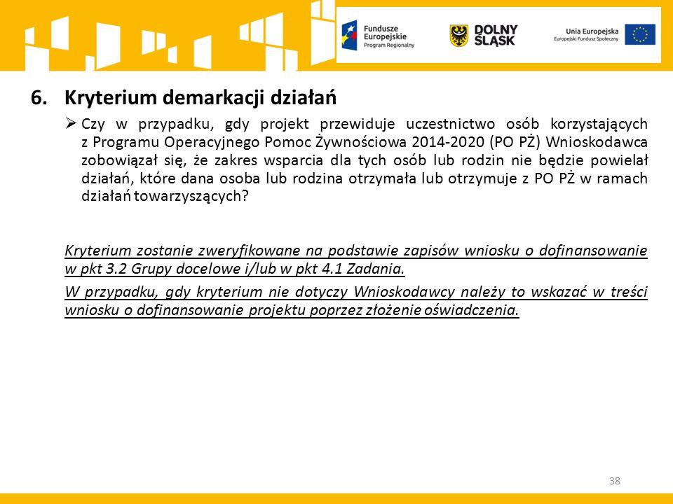 38 6.Kryterium demarkacji działań  Czy w przypadku, gdy projekt przewiduje uczestnictwo osób korzystających z Programu Operacyjnego Pomoc Żywnościowa