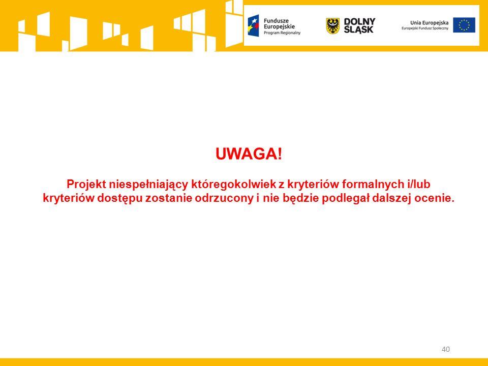 40 UWAGA! Projekt niespełniający któregokolwiek z kryteriów formalnych i/lub kryteriów dostępu zostanie odrzucony i nie będzie podlegał dalszej ocenie