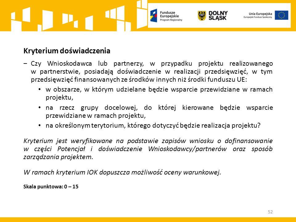 Kryterium doświadczenia ‒Czy Wnioskodawca lub partnerzy, w przypadku projektu realizowanego w partnerstwie, posiadają doświadczenie w realizacji przedsięwzięć, w tym przedsięwzięć finansowanych ze środków innych niż środki funduszu UE: w obszarze, w którym udzielane będzie wsparcie przewidziane w ramach projektu, na rzecz grupy docelowej, do której kierowane będzie wsparcie przewidziane w ramach projektu, na określonym terytorium, którego dotyczyć będzie realizacja projektu.