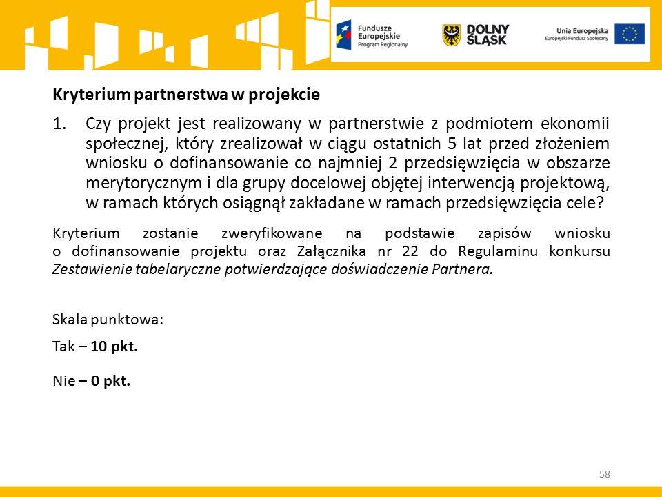 Kryterium partnerstwa w projekcie 1.Czy projekt jest realizowany w partnerstwie z podmiotem ekonomii społecznej, który zrealizował w ciągu ostatnich 5 lat przed złożeniem wniosku o dofinansowanie co najmniej 2 przedsięwzięcia w obszarze merytorycznym i dla grupy docelowej objętej interwencją projektową, w ramach których osiągnął zakładane w ramach przedsięwzięcia cele.